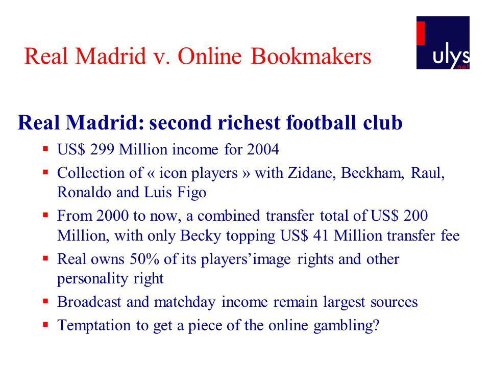 Real Madrid v. Online Bookmakers Real Madrid: second richest football club  US$ 299 Million income for 2004  Collection of « icon players » with Zid