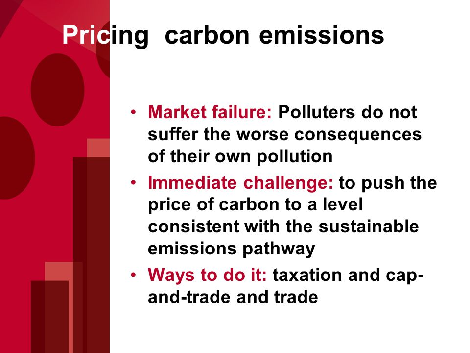 Pricing carbon emissions Market failure: Polluters do not suffer the worse consequences of their own pollution Immediate challenge: to push the price of carbon to a level consistent with the sustainable emissions pathway Ways to do it: taxation and cap- and-trade and trade