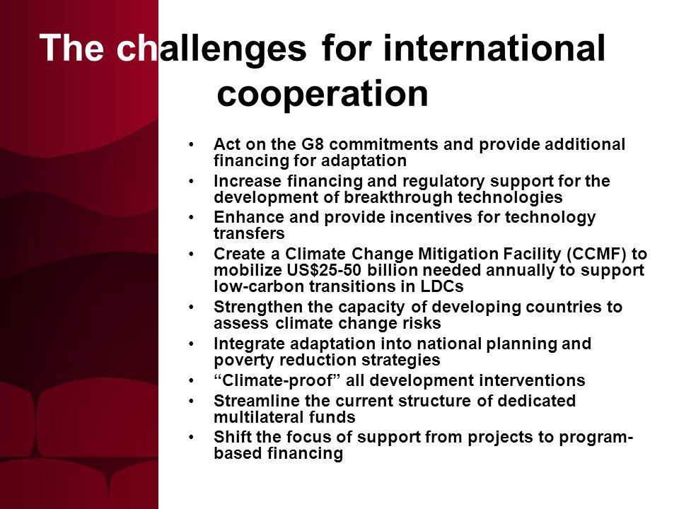 The challenges for international cooperation Act on the G8 commitments and provide additional financing for adaptation Increase financing and regulatory support for the development of breakthrough technologies Enhance and provide incentives for technology transfers Create a Climate Change Mitigation Facility (CCMF) to mobilize US$25-50 billion needed annually to support low-carbon transitions in LDCs Strengthen the capacity of developing countries to assess climate change risks Integrate adaptation into national planning and poverty reduction strategies Climate-proof all development interventions Streamline the current structure of dedicated multilateral funds Shift the focus of support from projects to program- based financing