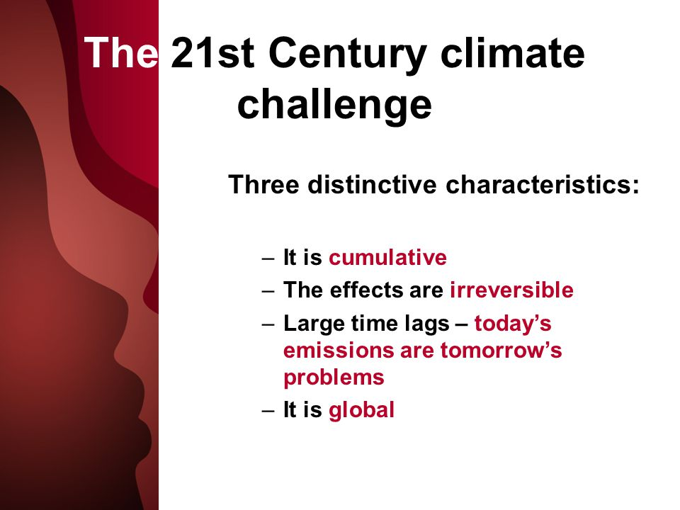 The 21st Century climate challenge Three distinctive characteristics: –It is cumulative –The effects are irreversible –Large time lags – today's emissions are tomorrow's problems –It is global