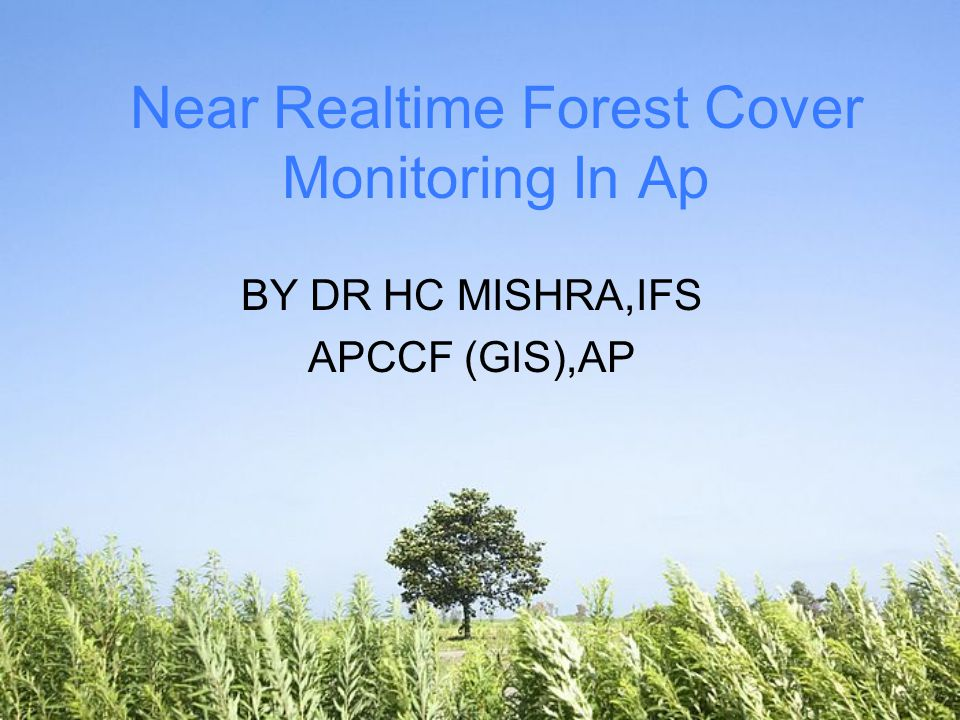 Near Realtime Forest Cover Monitoring In Ap BY DR HC MISHRA,IFS APCCF (GIS),AP