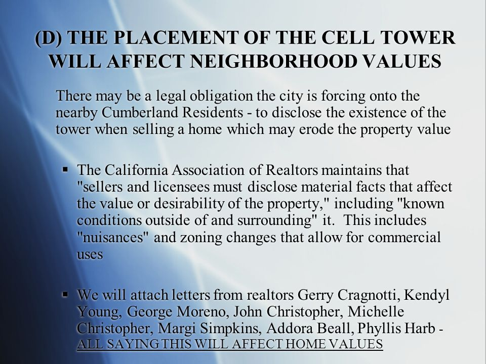 (D) THE PLACEMENT OF THE CELL TOWER WILL AFFECT NEIGHBORHOOD VALUES There may be a legal obligation the city is forcing onto the nearby Cumberland Residents - to disclose the existence of the tower when selling a home which may erode the property value  The California Association of Realtors maintains that sellers and licensees must disclose material facts that affect the value or desirability of the property, including known conditions outside of and surrounding it.