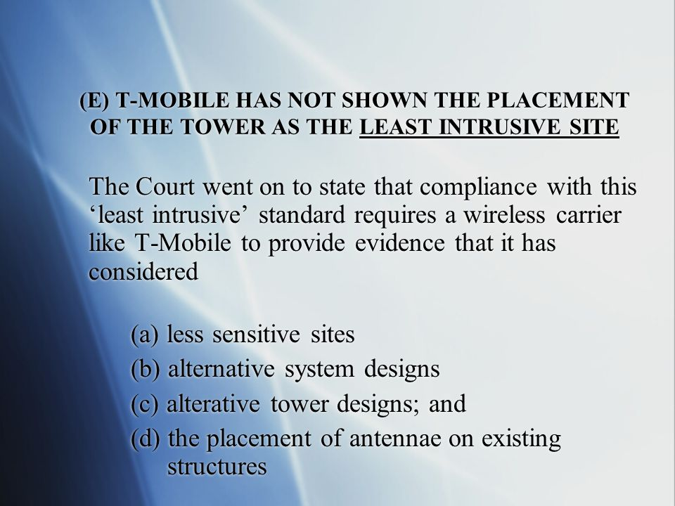 (E) T-MOBILE HAS NOT SHOWN THE PLACEMENT OF THE TOWER AS THE LEAST INTRUSIVE SITE The Court went on to state that compliance with this 'least intrusive' standard requires a wireless carrier like T-Mobile to provide evidence that it has considered (a) less sensitive sites (b) alternative system designs (c) alterative tower designs; and (d) the placement of antennae on existing structures The Court went on to state that compliance with this 'least intrusive' standard requires a wireless carrier like T-Mobile to provide evidence that it has considered (a) less sensitive sites (b) alternative system designs (c) alterative tower designs; and (d) the placement of antennae on existing structures