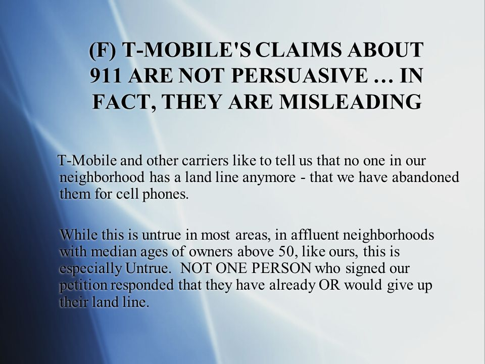 (F) T-MOBILE S CLAIMS ABOUT 911 ARE NOT PERSUASIVE … IN FACT, THEY ARE MISLEADING T-Mobile and other carriers like to tell us that no one in our neighborhood has a land line anymore - that we have abandoned them for cell phones.