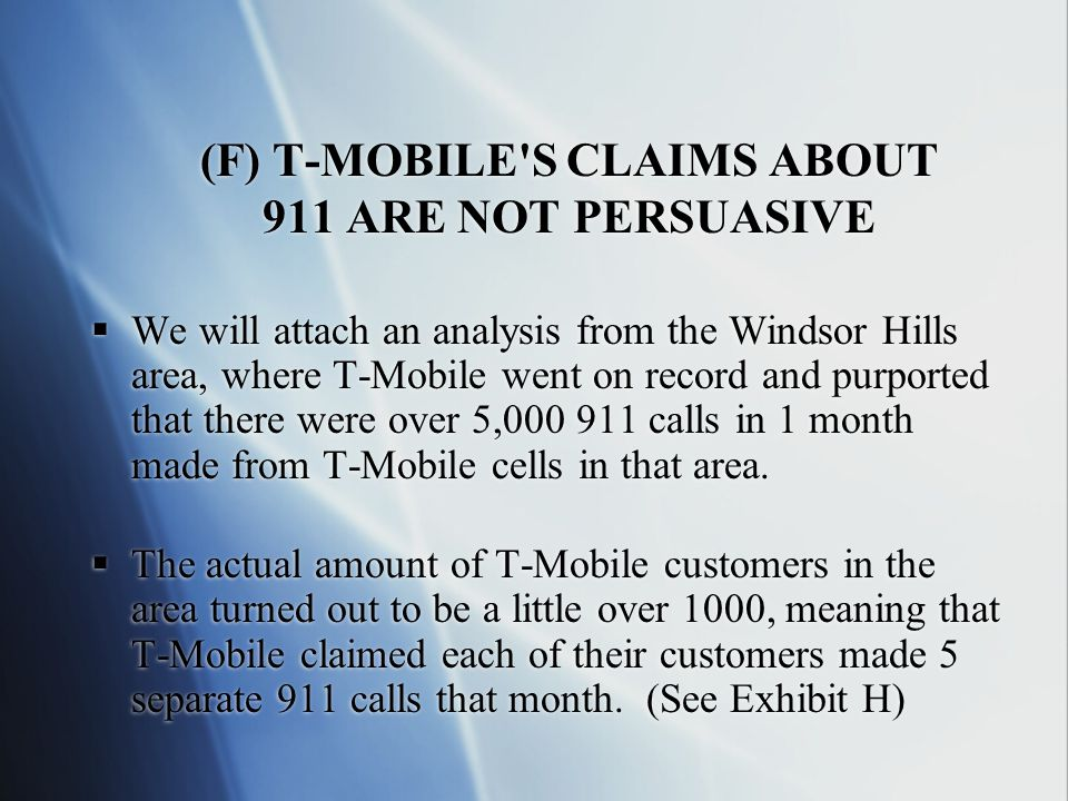 (F) T-MOBILE S CLAIMS ABOUT 911 ARE NOT PERSUASIVE  We will attach an analysis from the Windsor Hills area, where T-Mobile went on record and purported that there were over 5,000 911 calls in 1 month made from T-Mobile cells in that area.