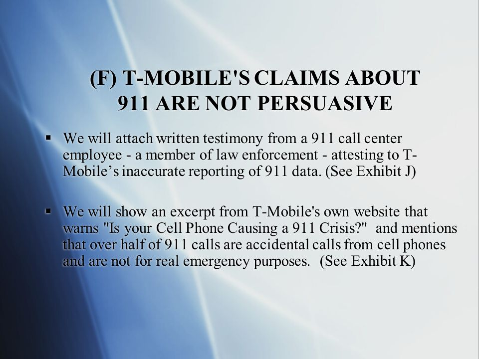 (F) T-MOBILE S CLAIMS ABOUT 911 ARE NOT PERSUASIVE  We will attach written testimony from a 911 call center employee - a member of law enforcement - attesting to T- Mobile's inaccurate reporting of 911 data.