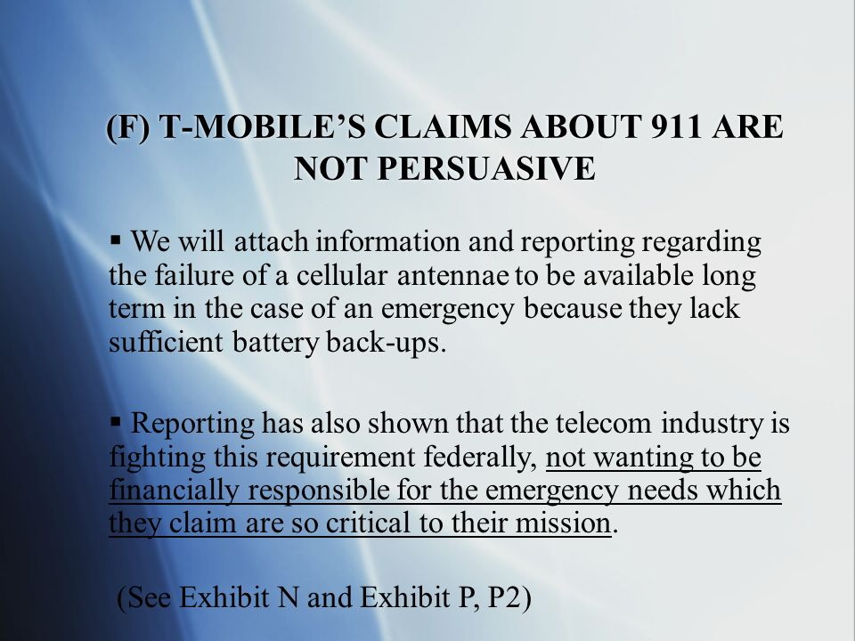 (F) T-MOBILE'S CLAIMS ABOUT 911 ARE NOT PERSUASIVE  We will attach information and reporting regarding the failure of a cellular antennae to be available long term in the case of an emergency because they lack sufficient battery back-ups.