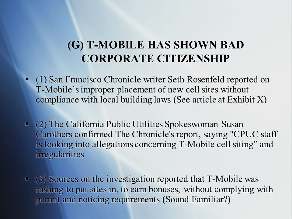(G) T-MOBILE HAS SHOWN BAD CORPORATE CITIZENSHIP  (1) San Francisco Chronicle writer Seth Rosenfeld reported on T-Mobile's improper placement of new cell sites without compliance with local building laws (See article at Exhibit X)  (2) The California Public Utilities Spokeswoman Susan Carothers confirmed The Chronicle s report, saying CPUC staff is looking into allegations concerning T-Mobile cell siting and irregularities  (3) Sources on the investigation reported that T-Mobile was rushing to put sites in, to earn bonuses, without complying with permit and noticing requirements (Sound Familiar )  (1) San Francisco Chronicle writer Seth Rosenfeld reported on T-Mobile's improper placement of new cell sites without compliance with local building laws (See article at Exhibit X)  (2) The California Public Utilities Spokeswoman Susan Carothers confirmed The Chronicle s report, saying CPUC staff is looking into allegations concerning T-Mobile cell siting and irregularities  (3) Sources on the investigation reported that T-Mobile was rushing to put sites in, to earn bonuses, without complying with permit and noticing requirements (Sound Familiar )