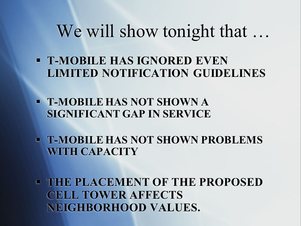 We will show tonight that …  T-MOBILE HAS IGNORED EVEN LIMITED NOTIFICATION GUIDELINES  T-MOBILE HAS NOT SHOWN A SIGNIFICANT GAP IN SERVICE  T-MOBILE HAS NOT SHOWN PROBLEMS WITH CAPACITY  THE PLACEMENT OF THE PROPOSED CELL TOWER AFFECTS NEIGHBORHOOD VALUES.
