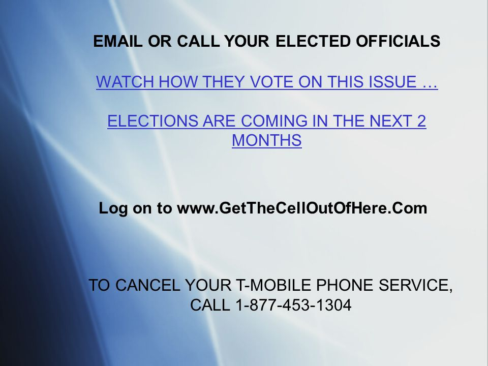 EMAIL OR CALL YOUR ELECTED OFFICIALS Log on to www.GetTheCellOutOfHere.Com TO CANCEL YOUR T-MOBILE PHONE SERVICE, CALL 1-877-453-1304 WATCH HOW THEY VOTE ON THIS ISSUE … ELECTIONS ARE COMING IN THE NEXT 2 MONTHS