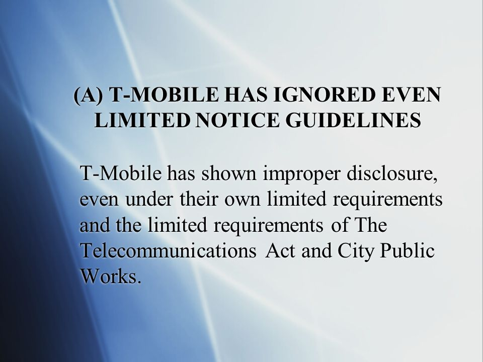 (A) T-MOBILE HAS IGNORED EVEN LIMITED NOTICE GUIDELINES T-Mobile has shown improper disclosure, even under their own limited requirements and the limited requirements of The Telecommunications Act and City Public Works.