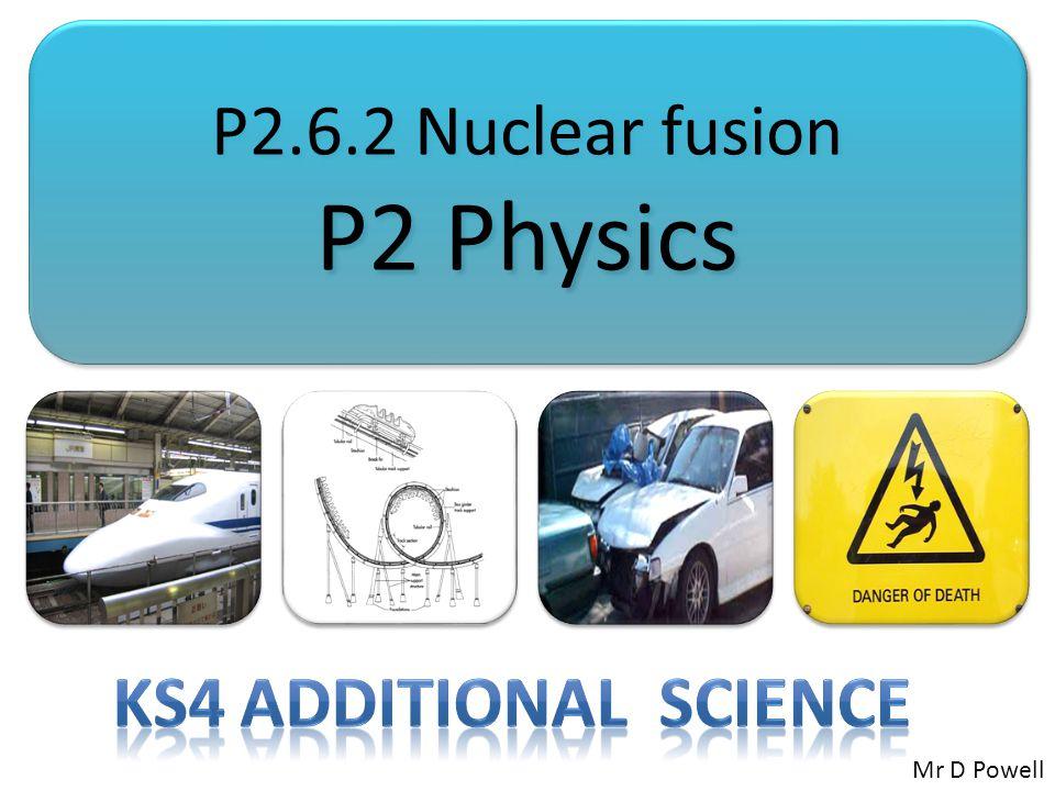 P2.6.2 Nuclear fusion P2 Physics P2.6.2 Nuclear fusion P2 Physics Mr D Powell