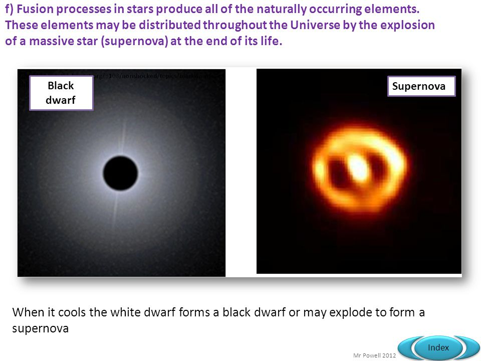Mr Powell 2012 Index When it cools the white dwarf forms a black dwarf or may explode to form a supernova Black dwarf Supernova f) Fusion processes in stars produce all of the naturally occurring elements.