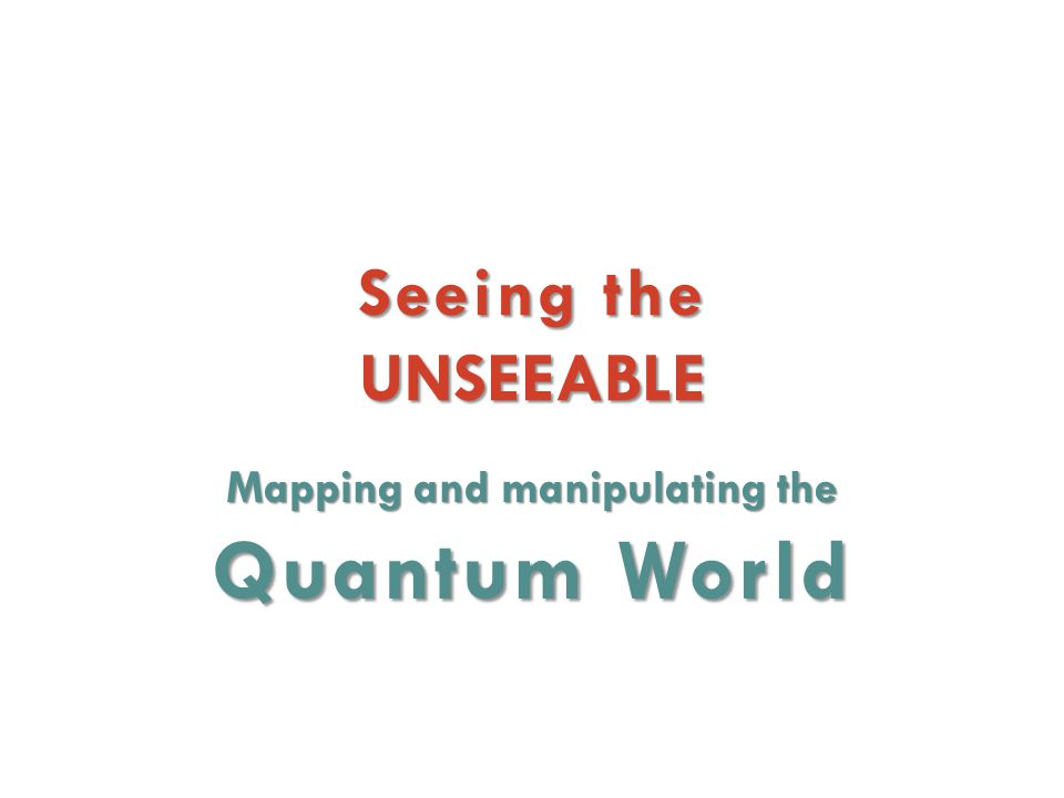 Seeing the UNSEEABLE Mapping and manipulating the Quantum World