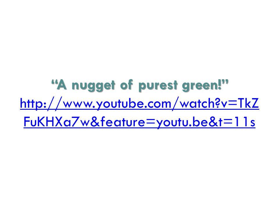 A nugget of purest green! A nugget of purest green! http://www.youtube.com/watch v=TkZ FuKHXa7w&feature=youtu.be&t=11s http://www.youtube.com/watch v=TkZ FuKHXa7w&feature=youtu.be&t=11s