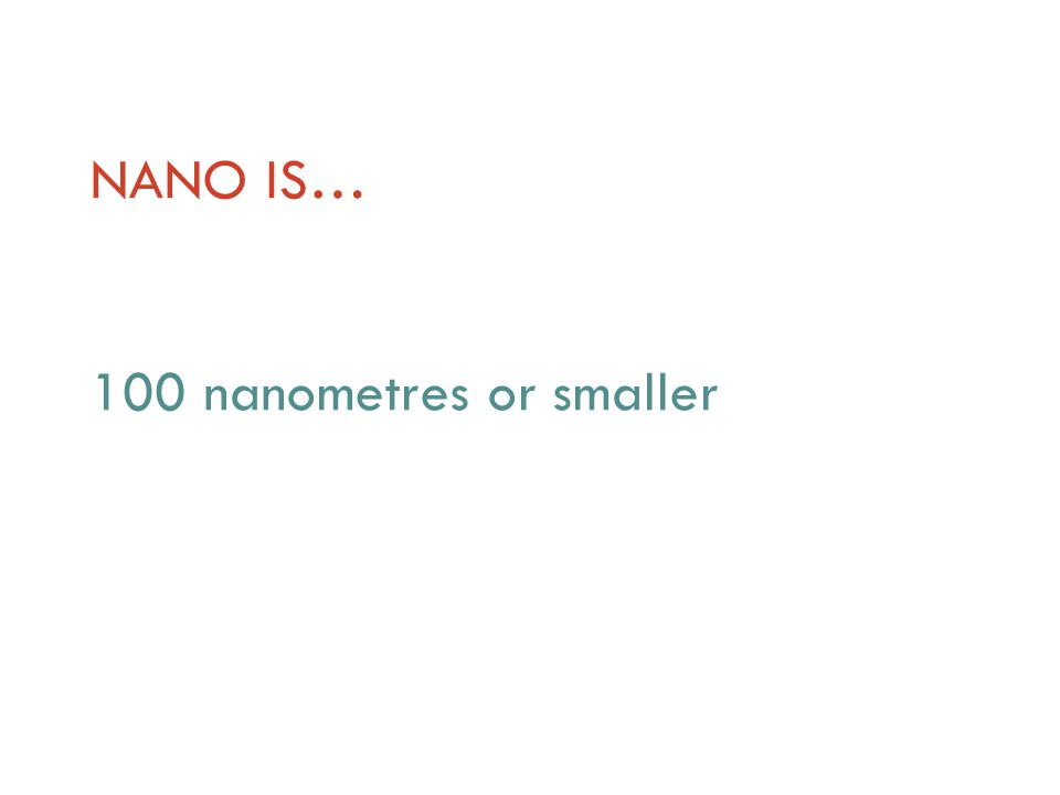 NANO IS… 100 nanometres or smaller