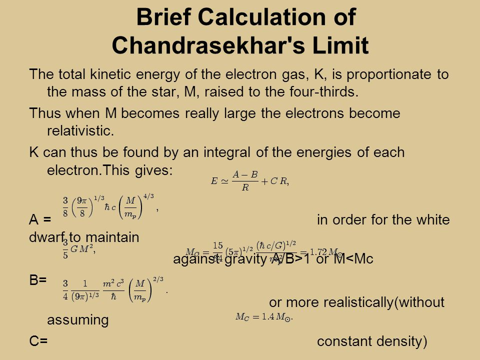 Brief Calculation of Chandrasekhar s Limit The total kinetic energy of the electron gas, K, is proportionate to the mass of the star, M, raised to the four-thirds.