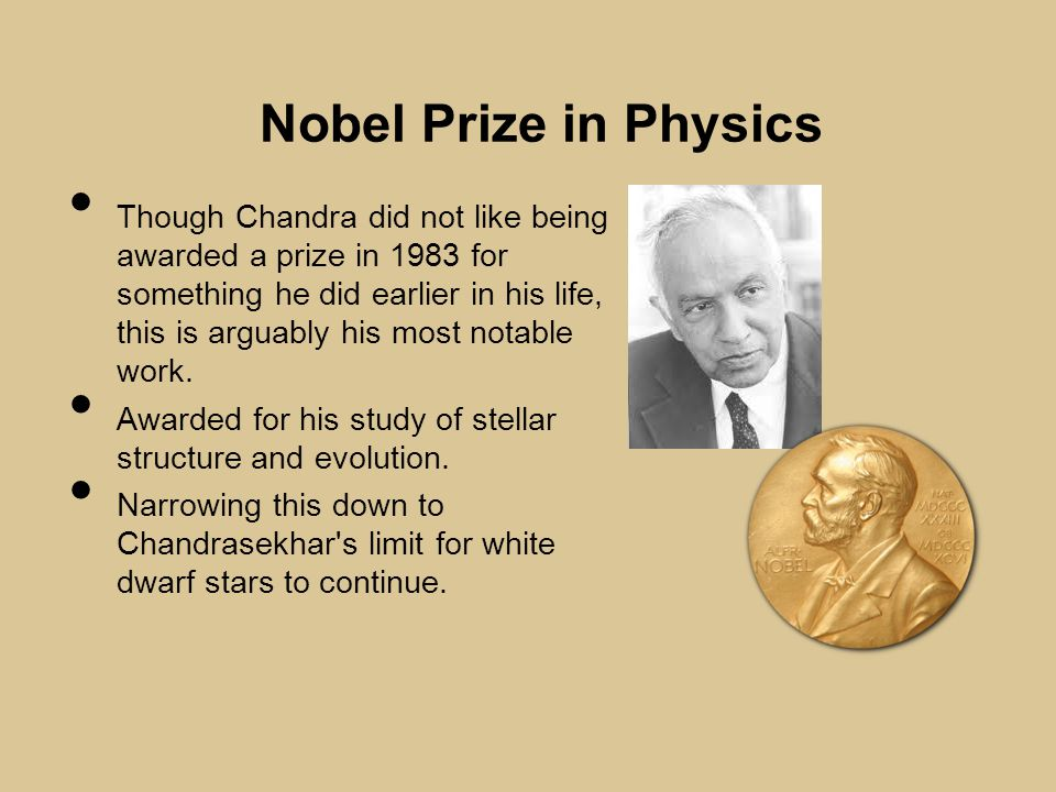 Nobel Prize in Physics Though Chandra did not like being awarded a prize in 1983 for something he did earlier in his life, this is arguably his most notable work.