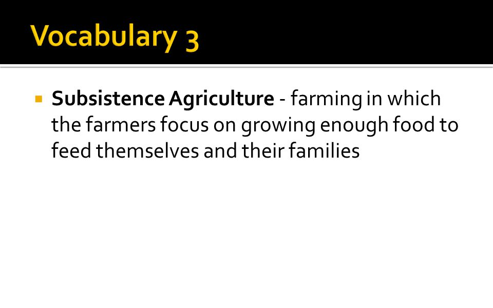  Subsistence Agriculture - farming in which the farmers focus on growing enough food to feed themselves and their families