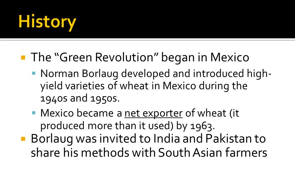  The Green Revolution began in Mexico  Norman Borlaug developed and introduced high- yield varieties of wheat in Mexico during the 1940s and 1950s.