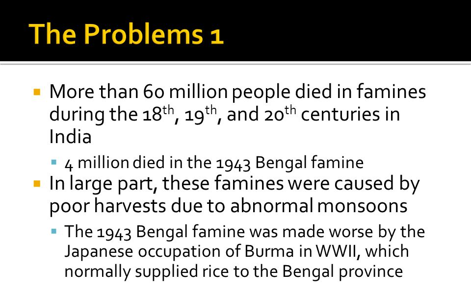  More than 60 million people died in famines during the 18 th, 19 th, and 20 th centuries in India  4 million died in the 1943 Bengal famine  In large part, these famines were caused by poor harvests due to abnormal monsoons  The 1943 Bengal famine was made worse by the Japanese occupation of Burma in WWII, which normally supplied rice to the Bengal province