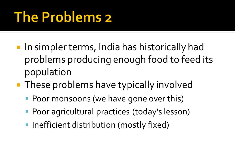  In simpler terms, India has historically had problems producing enough food to feed its population  These problems have typically involved  Poor monsoons (we have gone over this)  Poor agricultural practices (today's lesson)  Inefficient distribution (mostly fixed)