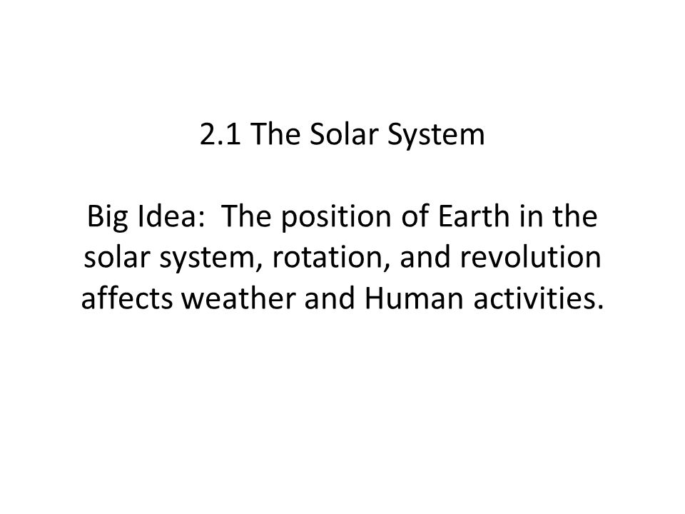 2.1 The Solar System Big Idea: The position of Earth in the solar system, rotation, and revolution affects weather and Human activities.
