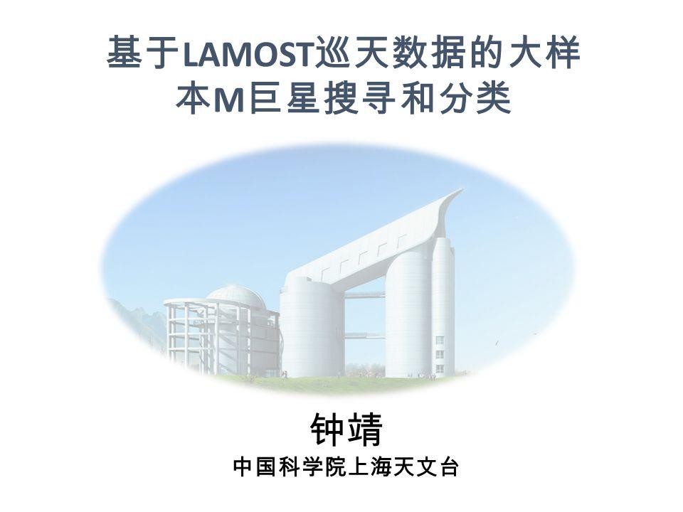 基于 LAMOST 巡天数据的大样 本 M 巨星搜寻和分类 钟靖 中国科学院上海天文台