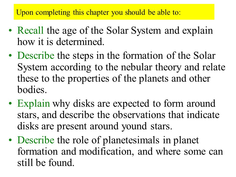 Upon completing this chapter you should be able to: Recall the age of the Solar System and explain how it is determined. Describe the steps in the for
