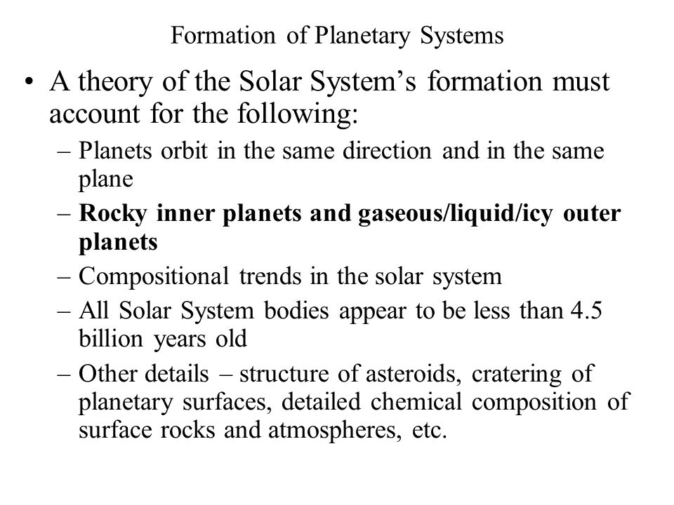 Formation of Planetary Systems A theory of the Solar System's formation must account for the following: –Planets orbit in the same direction and in th