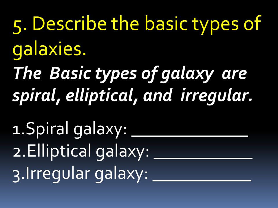The Basic types of galaxy are spiral, elliptical, and irregular.