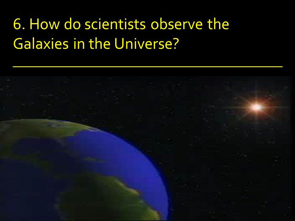 6. How do scientists observe the Galaxies in the Universe.