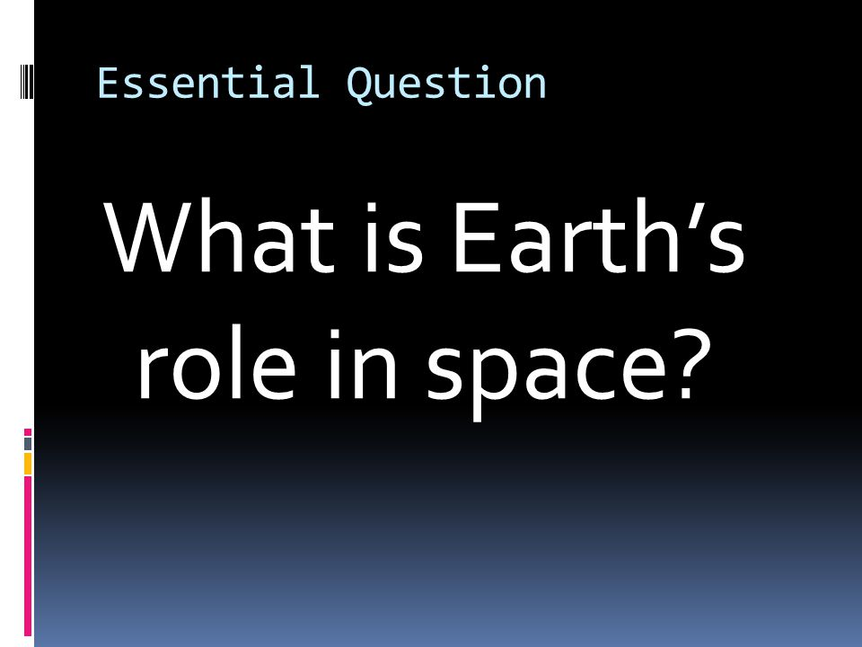 Essential Question What is Earth's role in space