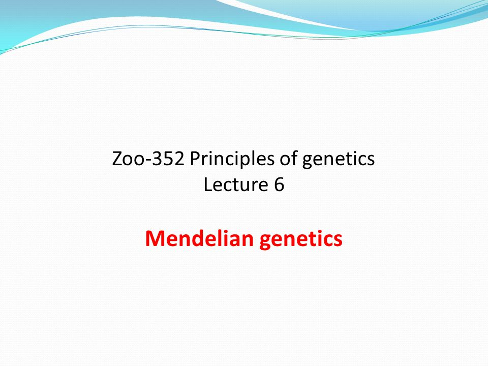Zoo-352 Principles of genetics Lecture 6 Mendelian genetics