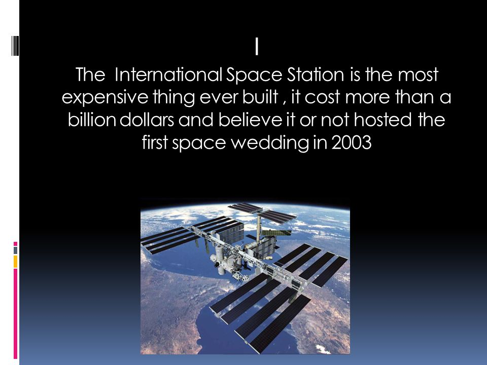 I The International Space Station is the most expensive thing ever built, it cost more than a billion dollars and believe it or not hosted the first s