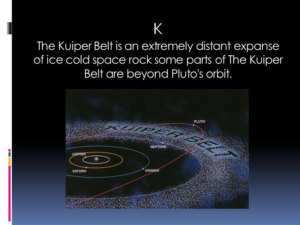 K The Kuiper Belt is an extremely distant expanse of ice cold space rock some parts of The Kuiper Belt are beyond Pluto's orbit.