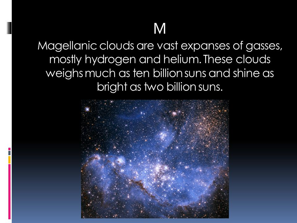 M Magellanic clouds are vast expanses of gasses, mostly hydrogen and helium. These clouds weighs much as ten billion suns and shine as bright as two b