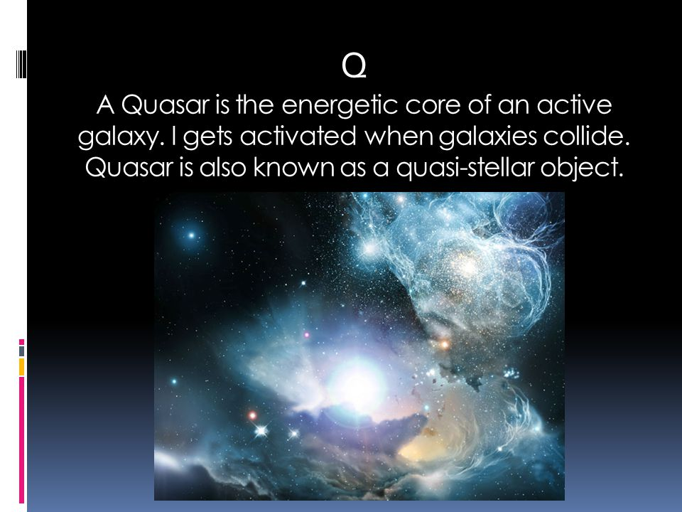 Q A Quasar is the energetic core of an active galaxy. I gets activated when galaxies collide. Quasar is also known as a quasi-stellar object.