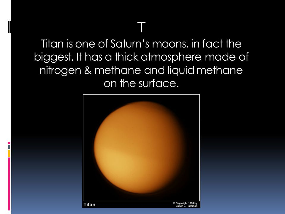 T Titan is one of Saturn's moons, in fact the biggest. It has a thick atmosphere made of nitrogen & methane and liquid methane on the surface.