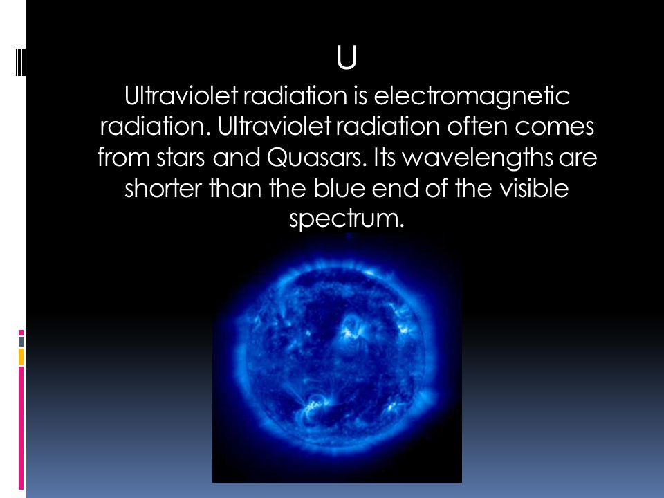 U Ultraviolet radiation is electromagnetic radiation. Ultraviolet radiation often comes from stars and Quasars. Its wavelengths are shorter than the b