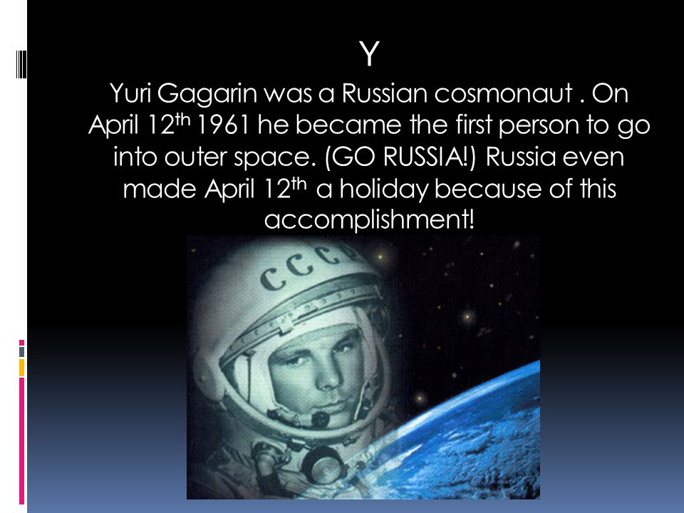 Y Yuri Gagarin was a Russian cosmonaut. On April 12 th 1961 he became the first person to go into outer space. (GO RUSSIA!) Russia even made April 12