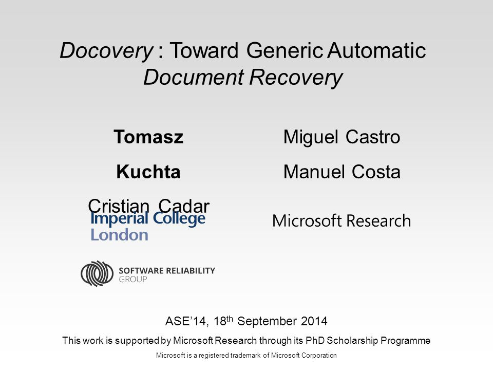 ASE'14, 18 th September 2014 This work is supported by Microsoft Research through its PhD Scholarship Programme Microsoft is a registered trademark of Microsoft Corporation Tomasz Kuchta Cristian Cadar Docovery : Toward Generic Automatic Document Recovery Miguel Castro Manuel Costa