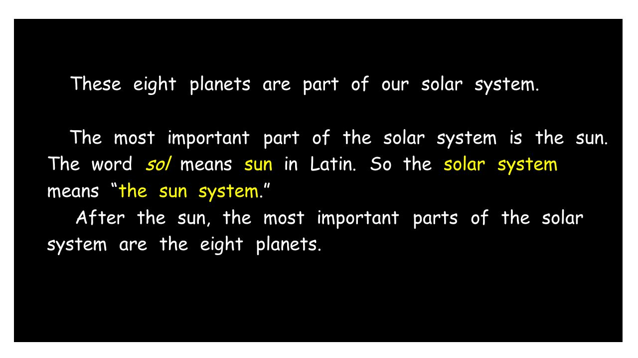 These eight planets are part of our solar system. The most important part of the solar system is the sun. The word sol means sun in Latin. So the sola