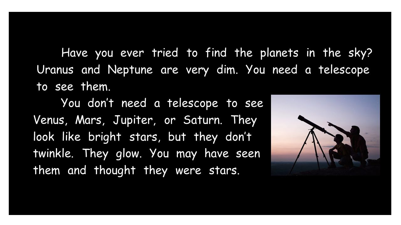 Have you ever tried to find the planets in the sky? Uranus and Neptune are very dim. You need a telescope to see them. You don't need a telescope to s