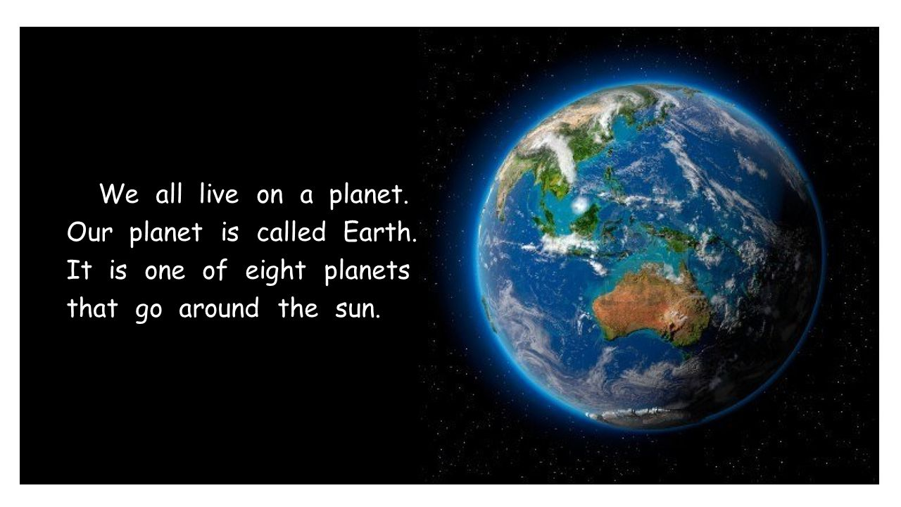 We all live on a planet. Our planet is called Earth. It is one of eight planets that go around the sun.