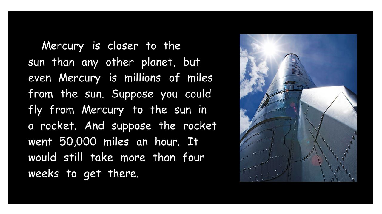 Mercury is closer to the sun than any other planet, but even Mercury is millions of miles from the sun. Suppose you could fly from Mercury to the sun