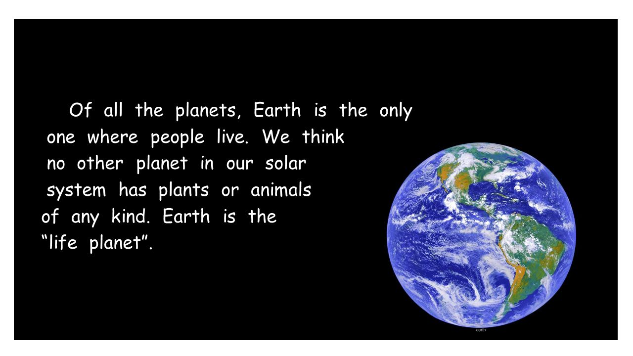 Of all the planets, Earth is the only one where people live. We think no other planet in our solar system has plants or animals of any kind. Earth is