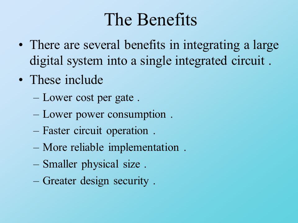 The Benefits There are several benefits in integrating a large digital system into a single integrated circuit.