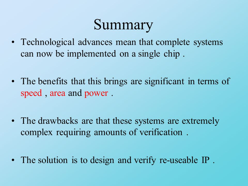 Summary Technological advances mean that complete systems can now be implemented on a single chip.