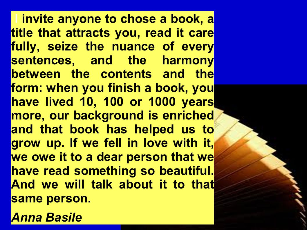 I invite anyone to chose a book, a title that attracts you, read it care fully, seize the nuance of every sentences, and the harmony between the contents and the form: when you finish a book, you have lived 10, 100 or 1000 years more, our background is enriched and that book has helped us to grow up.
